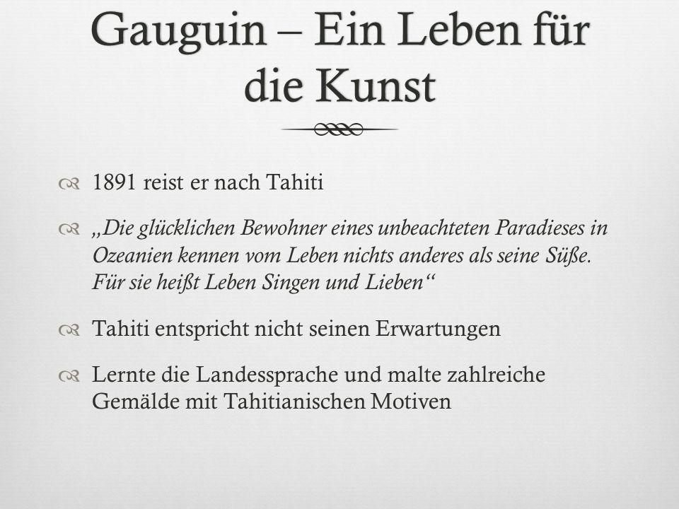 Gauguin – Ein Leben für die Kunst 1891 reist er nach Tahiti Die glücklichen Bewohner eines unbeachteten Paradieses in Ozeanien kennen vom Leben nichts