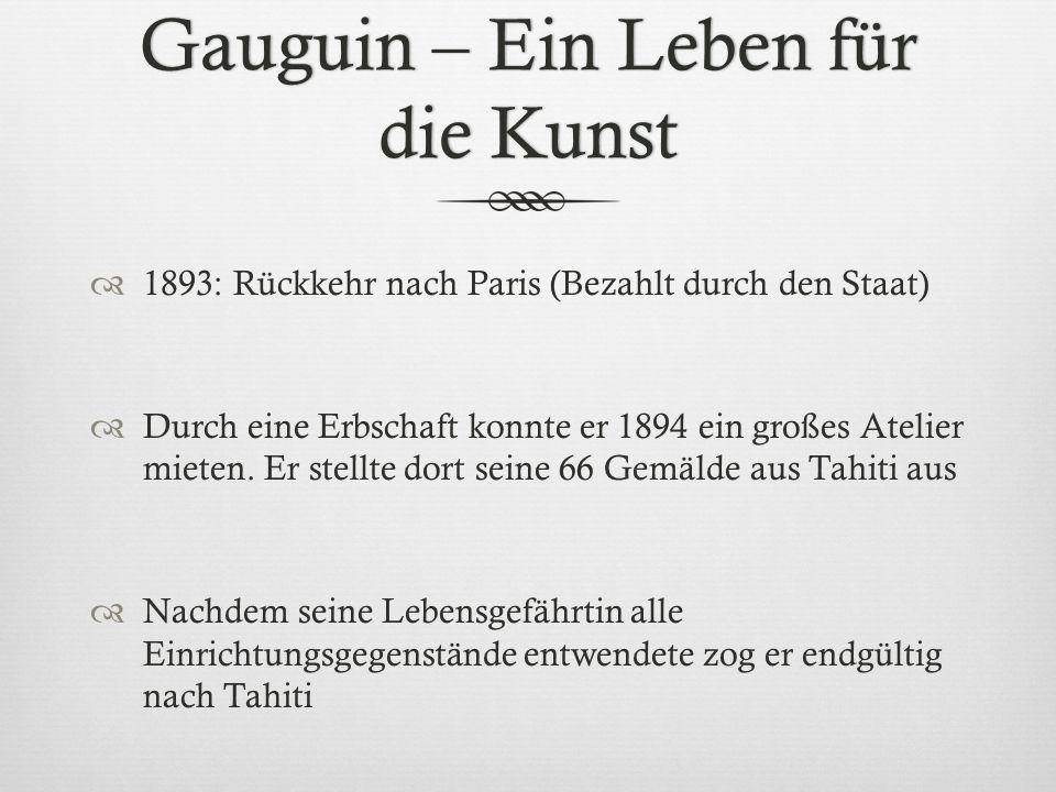 Gauguin – Ein Leben für die Kunst 1893: Rückkehr nach Paris (Bezahlt durch den Staat) Durch eine Erbschaft konnte er 1894 ein großes Atelier mieten. E