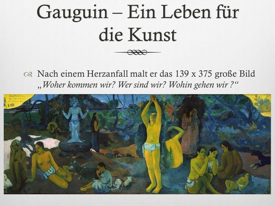 Gauguin – Ein Leben für die Kunst Nach einem Herzanfall malt er das 139 x 375 große Bild Woher kommen wir? Wer sind wir? Wohin gehen wir ?