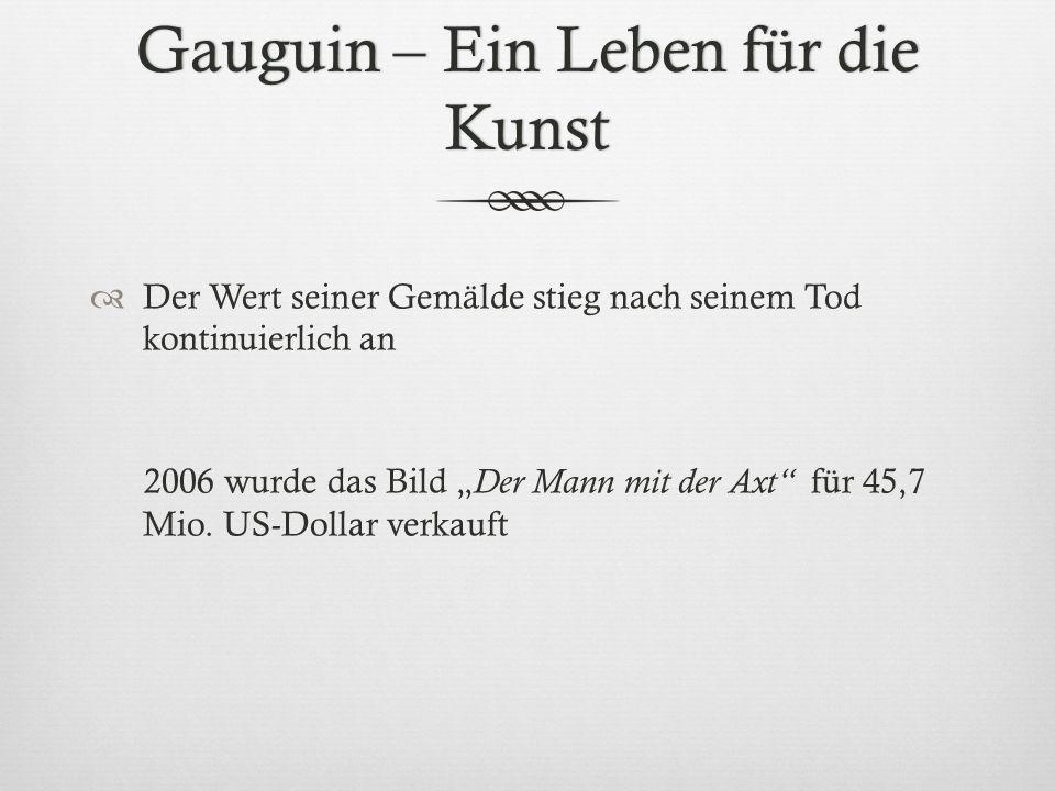 Gauguin – Ein Leben für die Kunst Der Wert seiner Gemälde stieg nach seinem Tod kontinuierlich an 2006 wurde das Bild Der Mann mit der Axt für 45,7 Mi
