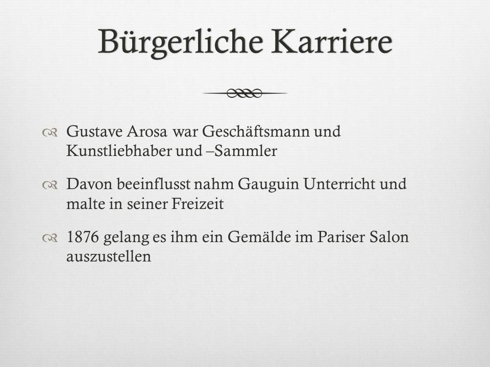 Bürgerliche KarriereBürgerliche Karriere Gustave Arosa war Geschäftsmann und Kunstliebhaber und –Sammler Davon beeinflusst nahm Gauguin Unterricht und