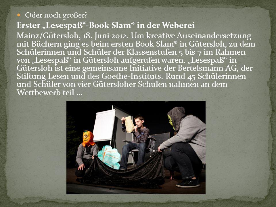 Oder noch größer? Erster Lesespaß-Book Slam® in der Weberei Mainz/Gütersloh, 18. Juni 2012. Um kreative Auseinandersetzung mit Büchern ging es beim er