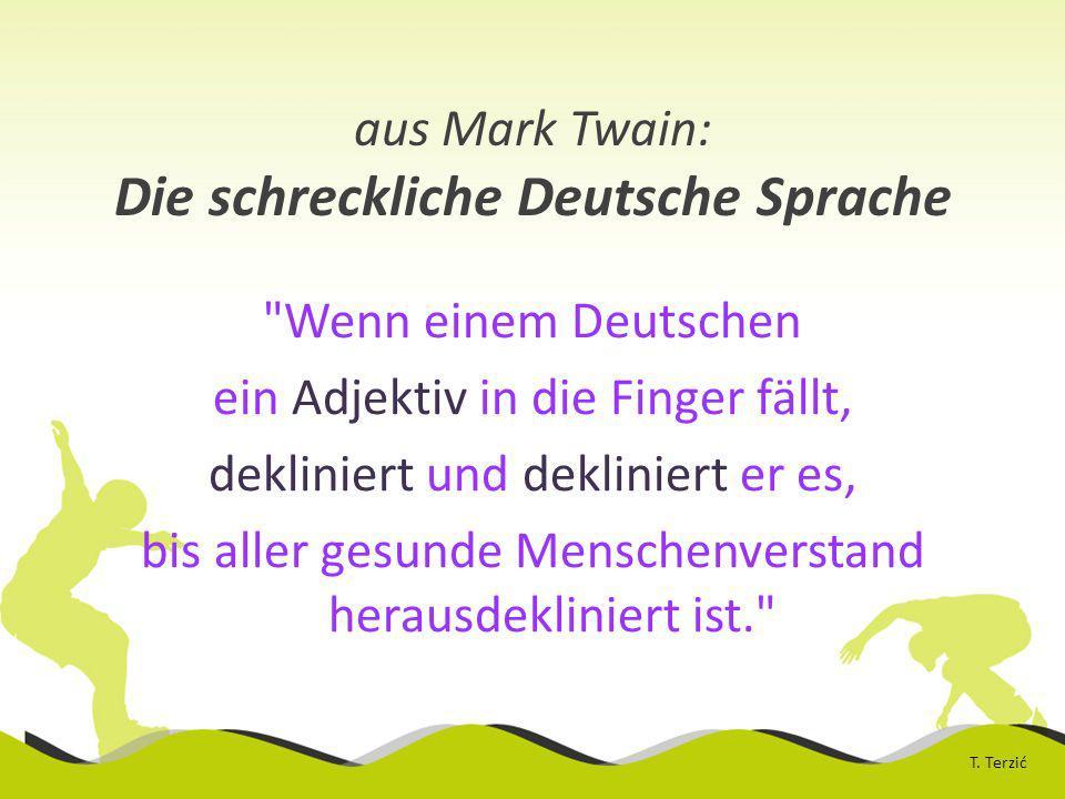 aus Mark Twain: Die schreckliche Deutsche Sprache Wenn einem Deutschen ein Adjektiv in die Finger fällt, dekliniert und dekliniert er es, bis aller gesunde Menschenverstand herausdekliniert ist. T.