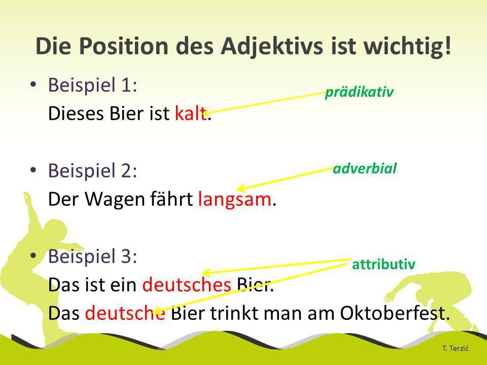 Die Position des Adjektivs ist wichtig.Beispiel 1: Dieses Bier ist kalt.