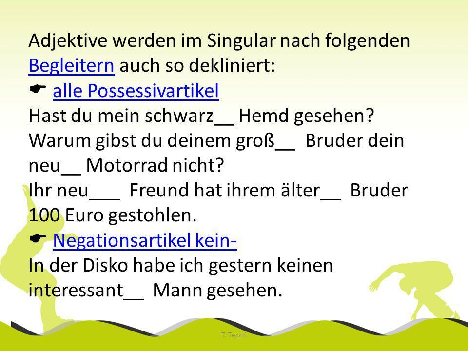 Adjektive werden im Singular nach folgenden Begleitern auch so dekliniert: alle Possessivartikel Hast du mein schwarz__ Hemd gesehen.
