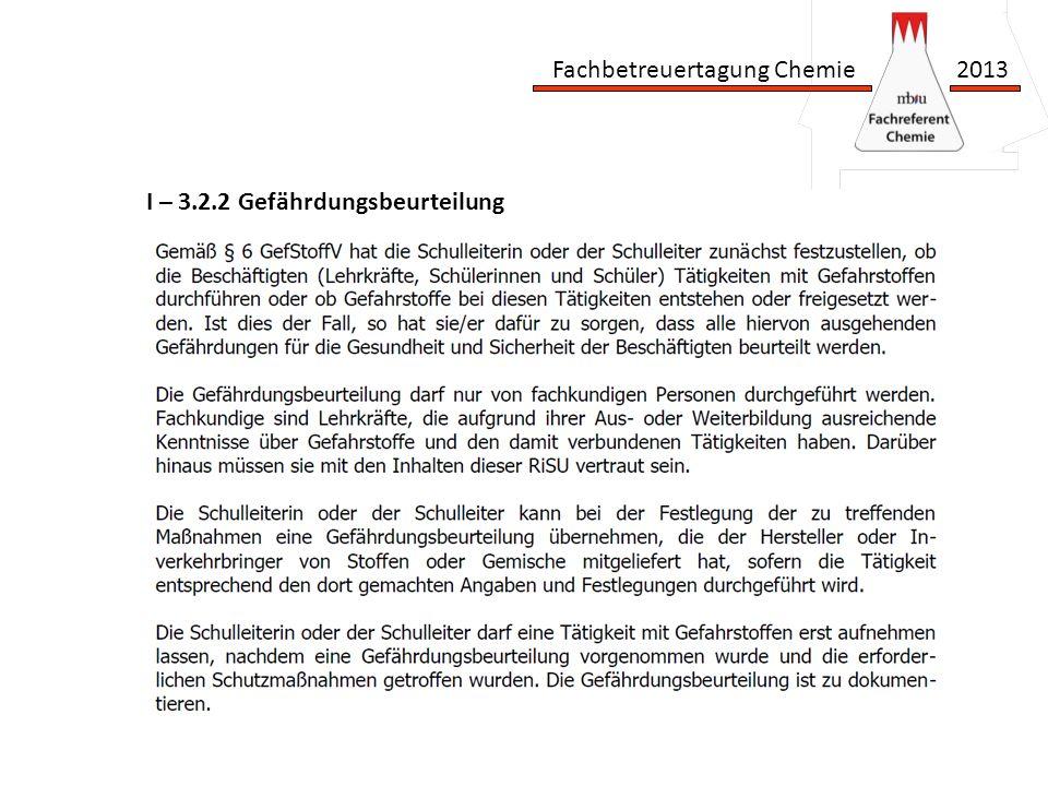 Fachbetreuertagung Chemie 2013 Richtlinien zur Sicherheit im Unterricht I – 3.2.1 Informationsermittlung I – 3.2.2 Gefährdungsbeurteilung I – 3.2.3 Gefahrstoffverzeichnis Hoffentlich bereits überall vorhanden.