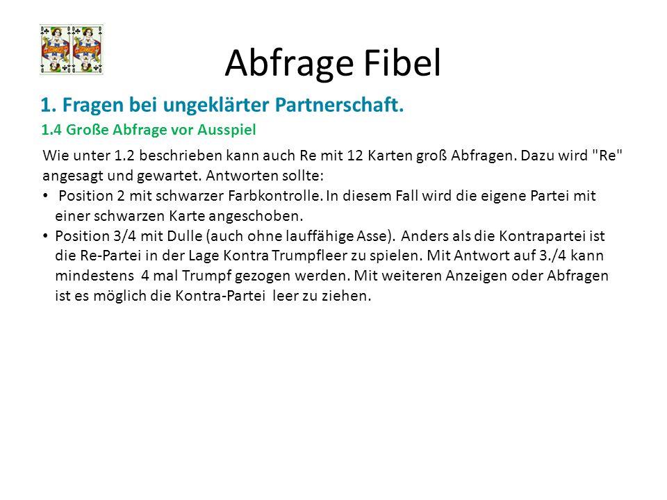 Abfrage Fibel 1. Fragen bei ungeklärter Partnerschaft. 1.4 Große Abfrage vor Ausspiel Wie unter 1.2 beschrieben kann auch Re mit 12 Karten groß Abfrag