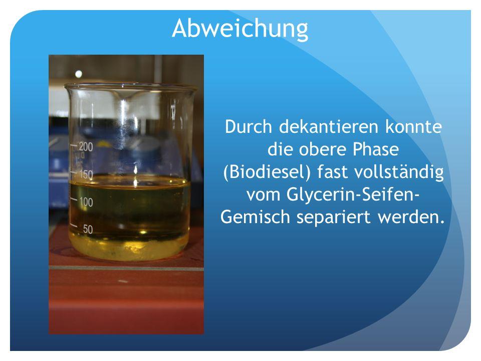 Abweichung Durch dekantieren konnte die obere Phase (Biodiesel) fast vollständig vom Glycerin-Seifen- Gemisch separiert werden.