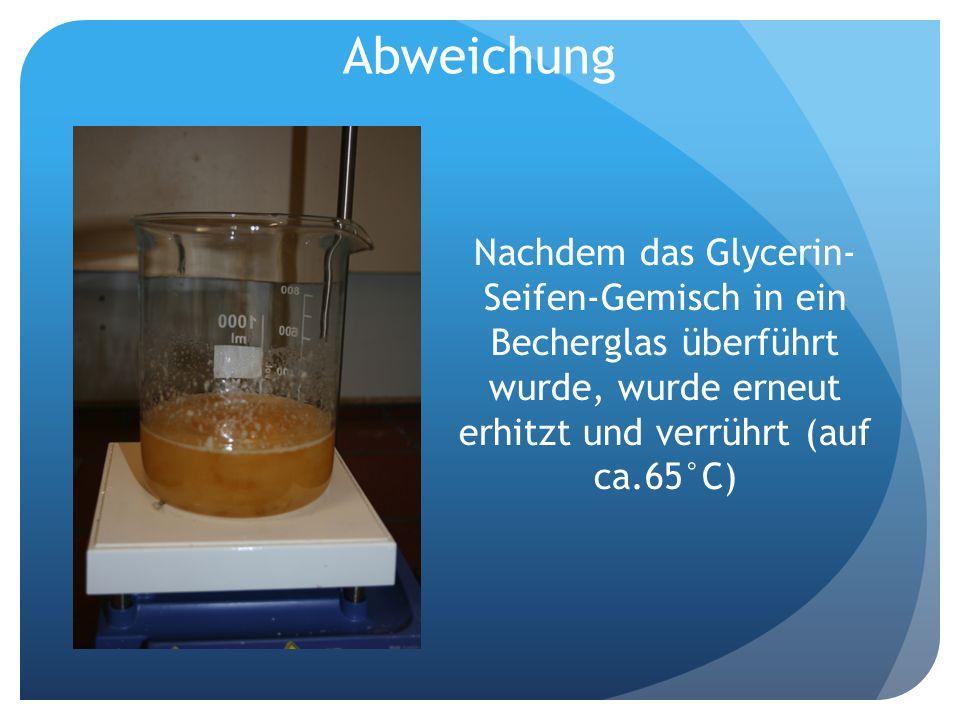 Abweichung Nachdem das Glycerin- Seifen-Gemisch in ein Becherglas überführt wurde, wurde erneut erhitzt und verrührt (auf ca.65°C)