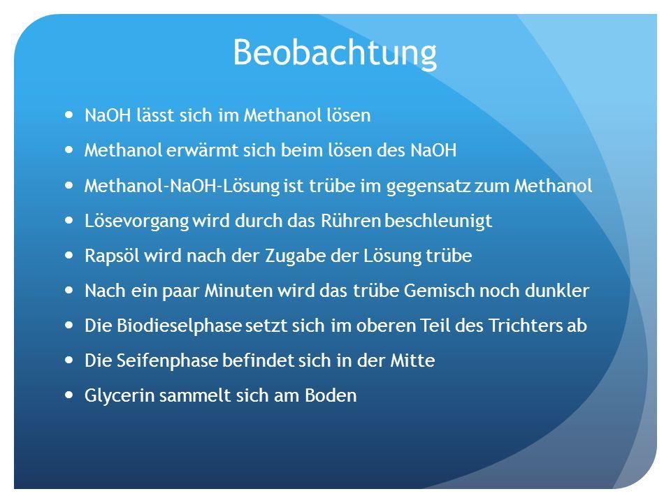 Beobachtung NaOH lässt sich im Methanol lösen Methanol erwärmt sich beim lösen des NaOH Methanol-NaOH-Lösung ist trübe im gegensatz zum Methanol Lösev