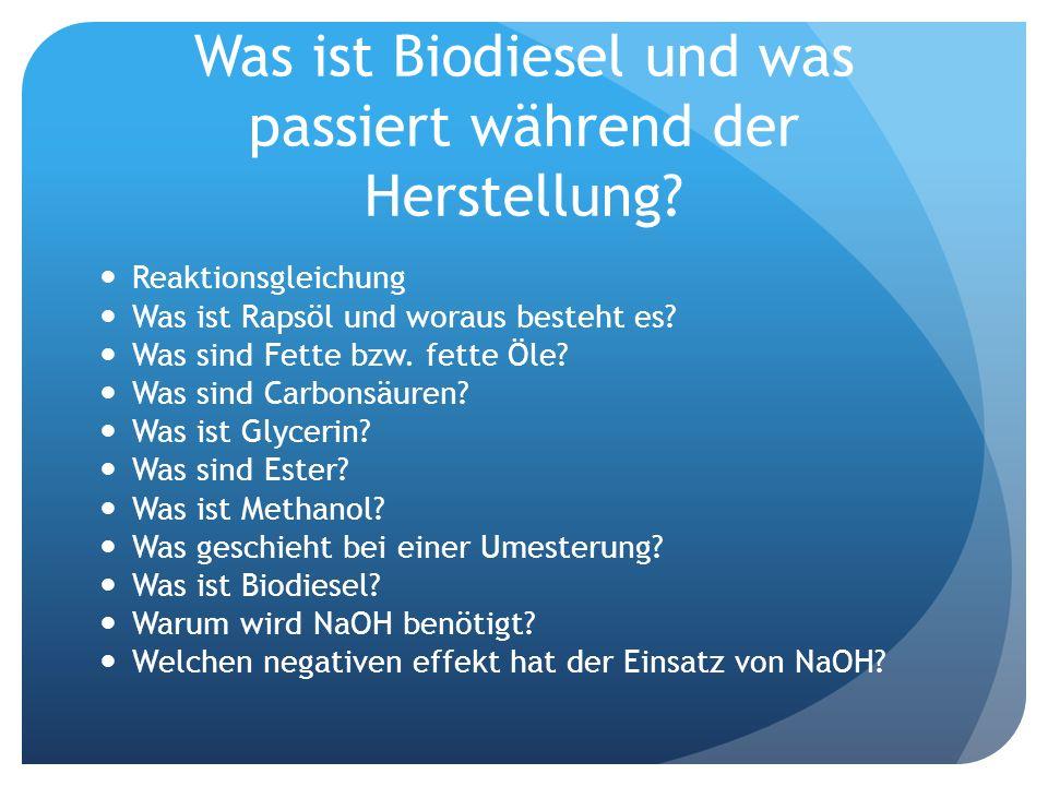 Was ist Biodiesel und was passiert während der Herstellung? Reaktionsgleichung Was ist Rapsöl und woraus besteht es? Was sind Fette bzw. fette Öle? Wa