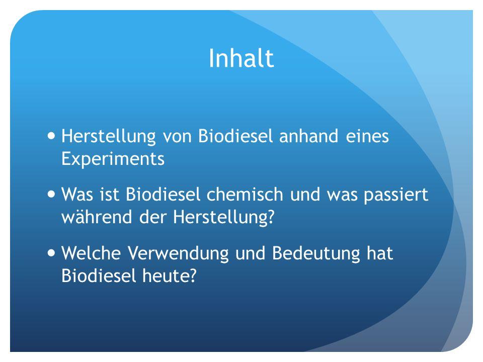 Inhalt Herstellung von Biodiesel anhand eines Experiments Was ist Biodiesel chemisch und was passiert während der Herstellung? Welche Verwendung und B