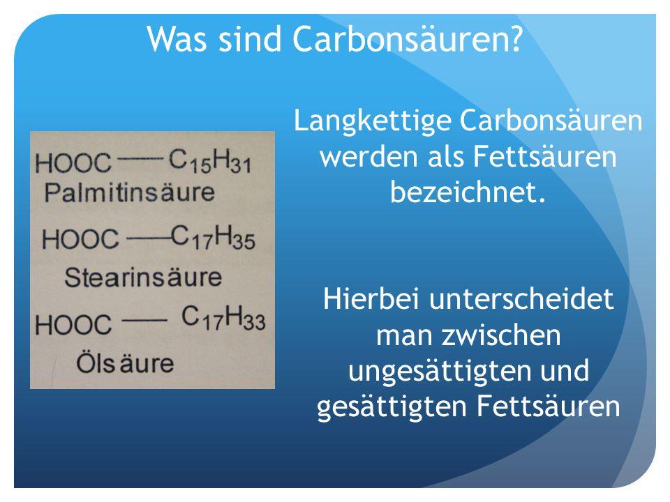 Was sind Carbonsäuren? Langkettige Carbonsäuren werden als Fettsäuren bezeichnet. Hierbei unterscheidet man zwischen ungesättigten und gesättigten Fet