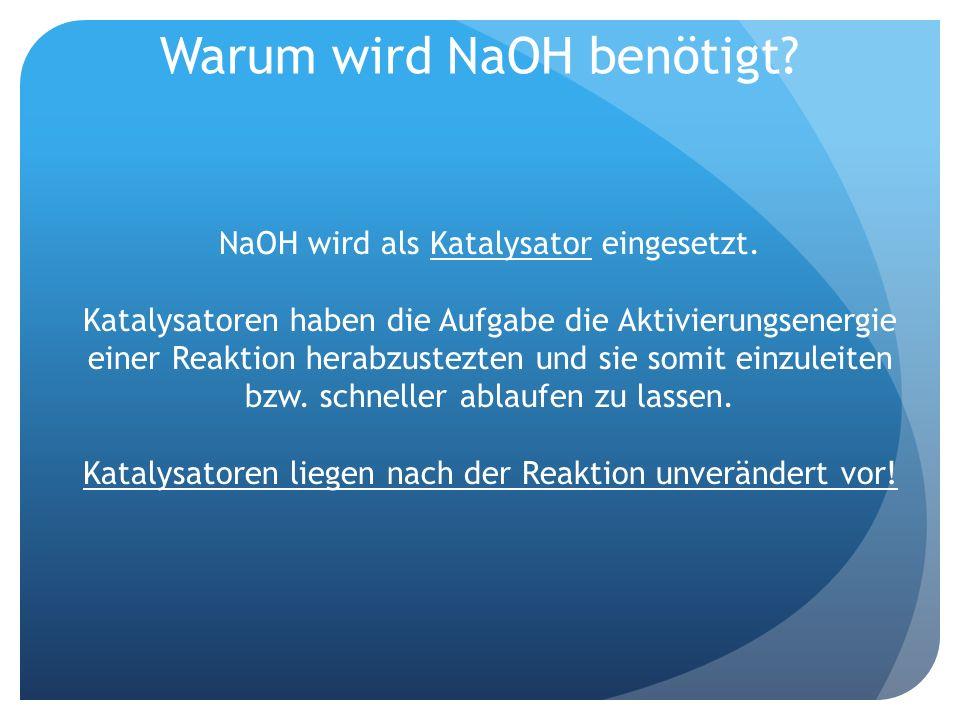 Warum wird NaOH benötigt? NaOH wird als Katalysator eingesetzt. Katalysatoren haben die Aufgabe die Aktivierungsenergie einer Reaktion herabzustezten