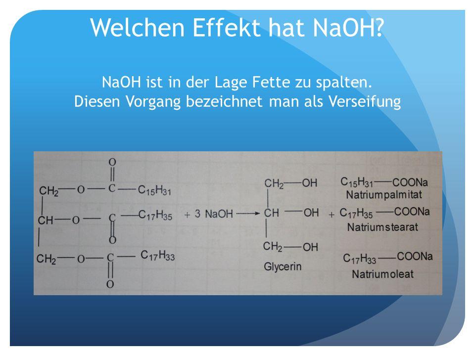 Welchen Effekt hat NaOH? NaOH ist in der Lage Fette zu spalten. Diesen Vorgang bezeichnet man als Verseifung