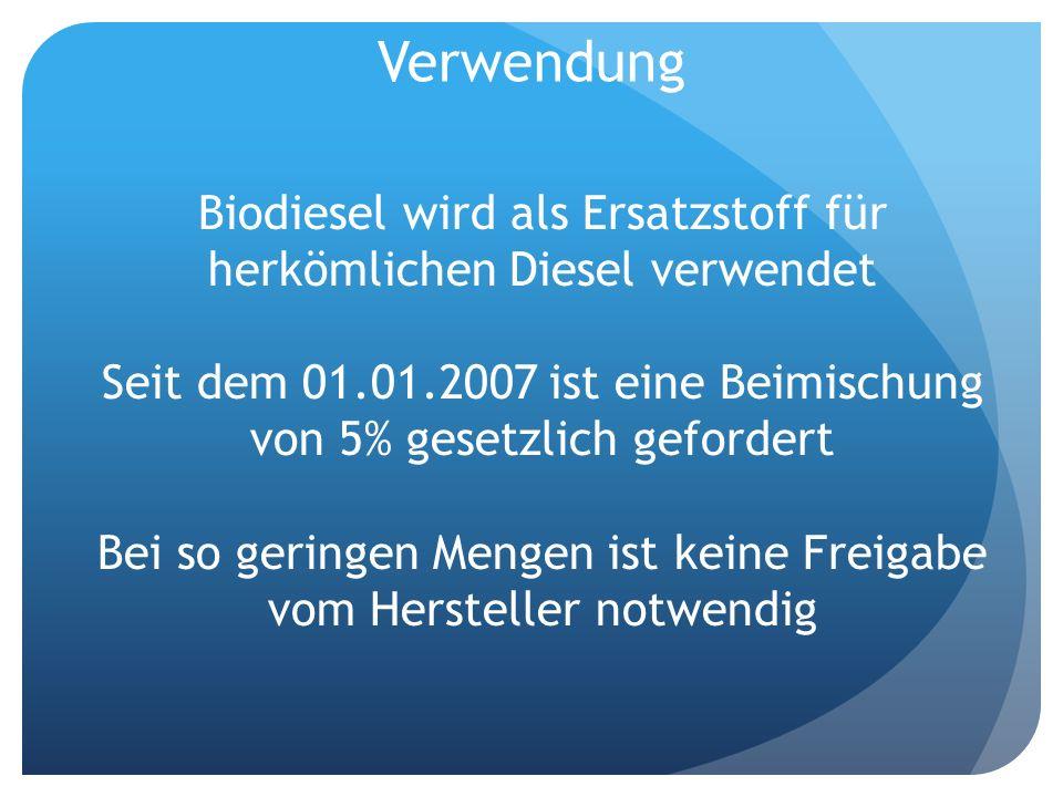 Verwendung Biodiesel wird als Ersatzstoff für herkömlichen Diesel verwendet Seit dem 01.01.2007 ist eine Beimischung von 5% gesetzlich gefordert Bei s