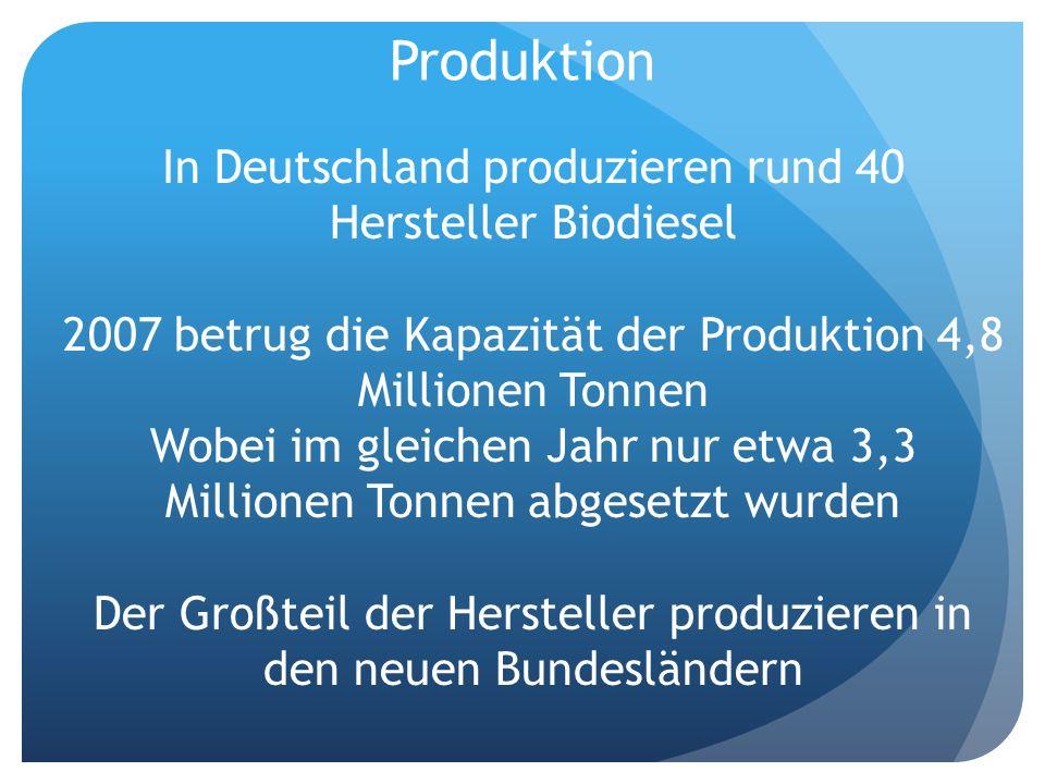 Produktion In Deutschland produzieren rund 40 Hersteller Biodiesel 2007 betrug die Kapazität der Produktion 4,8 Millionen Tonnen Wobei im gleichen Jah