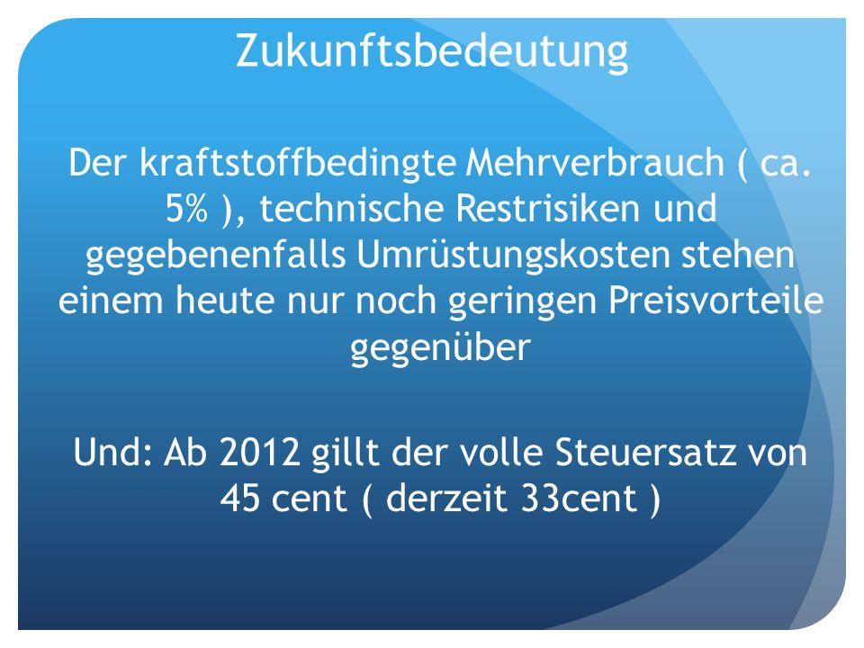 Zukunftsbedeutung Der kraftstoffbedingte Mehrverbrauch ( ca. 5% ), technische Restrisiken und gegebenenfalls Umrüstungskosten stehen einem heute nur n