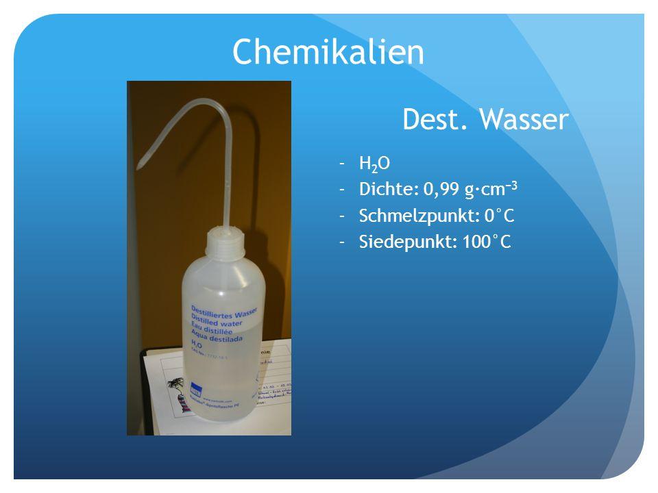 Chemikalien Dest. Wasser -H 2 O -Dichte: 0,99 g·cm 3 -Schmelzpunkt: 0°C -Siedepunkt: 100°C