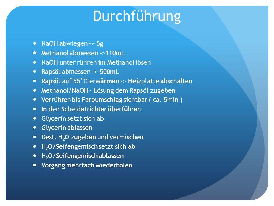 Durchführung NaOH abwiegen -> 5g Methanol abmessen ->110mL NaOH unter rühren im Methanol lösen Rapsöl abmessen -> 500mL Rapsöl auf 55°C erwärmen -> He