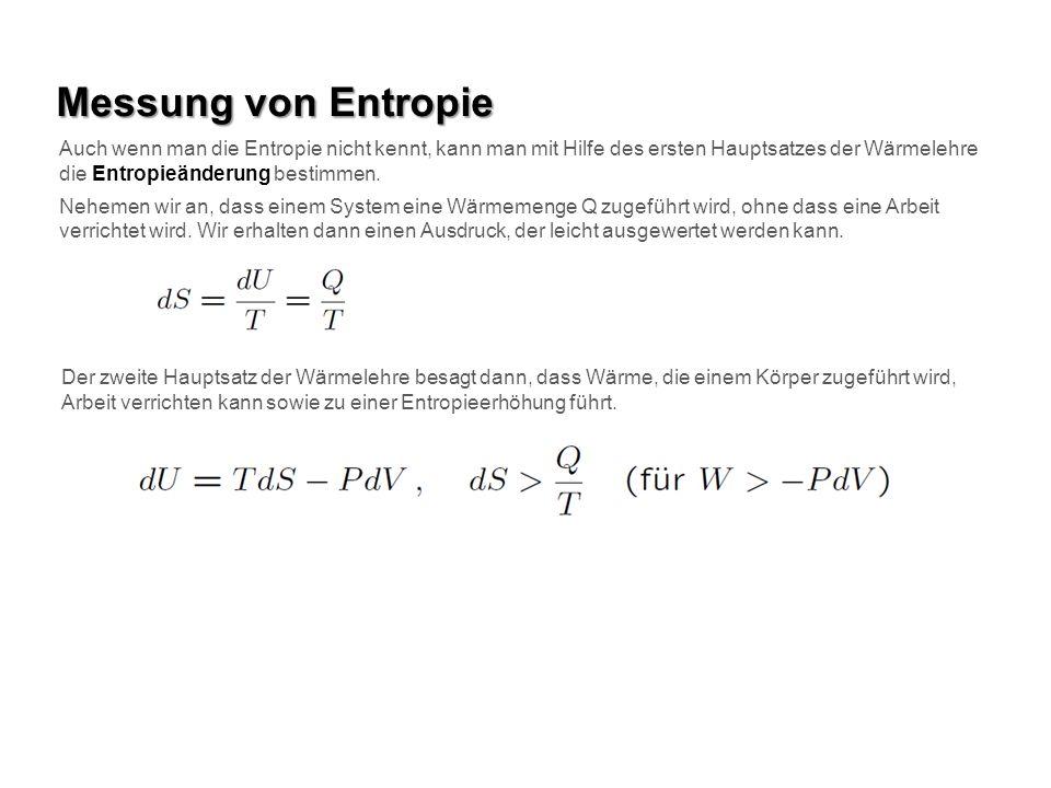 Messung von Entropie Auch wenn man die Entropie nicht kennt, kann man mit Hilfe des ersten Hauptsatzes der Wärmelehre die Entropieänderung bestimmen.