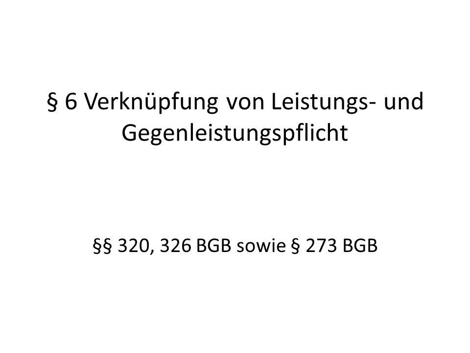 § 6 Verknüpfung von Leistungs- und Gegenleistungspflicht §§ 320, 326 BGB sowie § 273 BGB