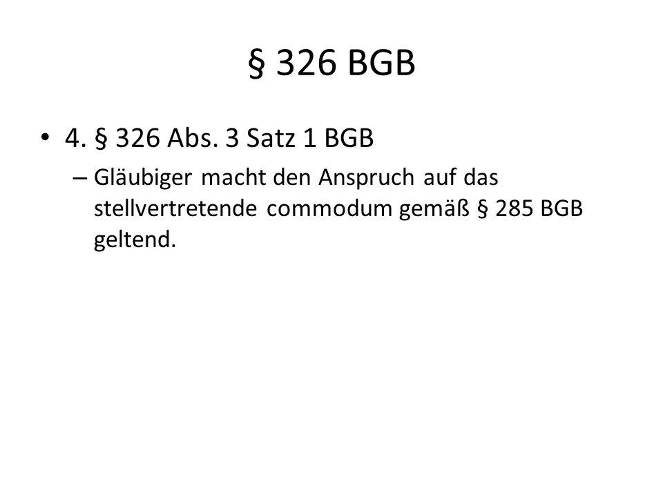 § 326 BGB 4. § 326 Abs. 3 Satz 1 BGB – Gläubiger macht den Anspruch auf das stellvertretende commodum gemäß § 285 BGB geltend.