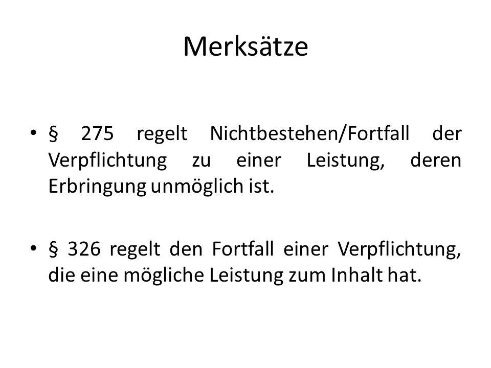 Merksätze § 275 regelt Nichtbestehen/Fortfall der Verpflichtung zu einer Leistung, deren Erbringung unmöglich ist. § 326 regelt den Fortfall einer Ver
