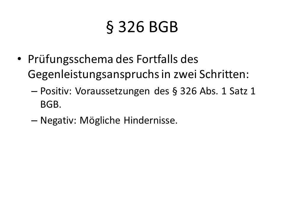 § 326 BGB Prüfungsschema des Fortfalls des Gegenleistungsanspruchs in zwei Schritten: – Positiv: Voraussetzungen des § 326 Abs. 1 Satz 1 BGB. – Negati