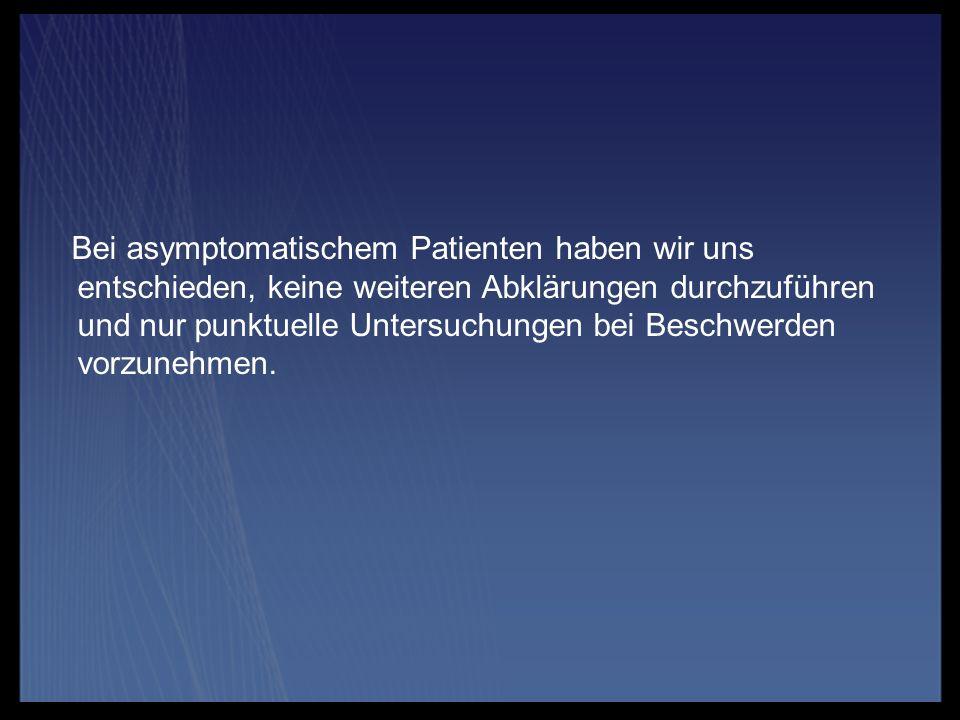 Bei asymptomatischem Patienten haben wir uns entschieden, keine weiteren Abklärungen durchzuführen und nur punktuelle Untersuchungen bei Beschwerden v