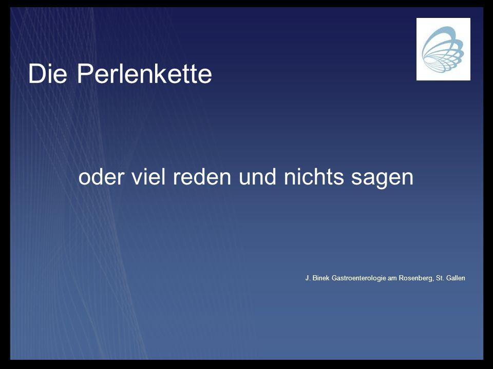 Die Perlenkette oder viel reden und nichts sagen J. Binek Gastroenterologie am Rosenberg, St. Gallen