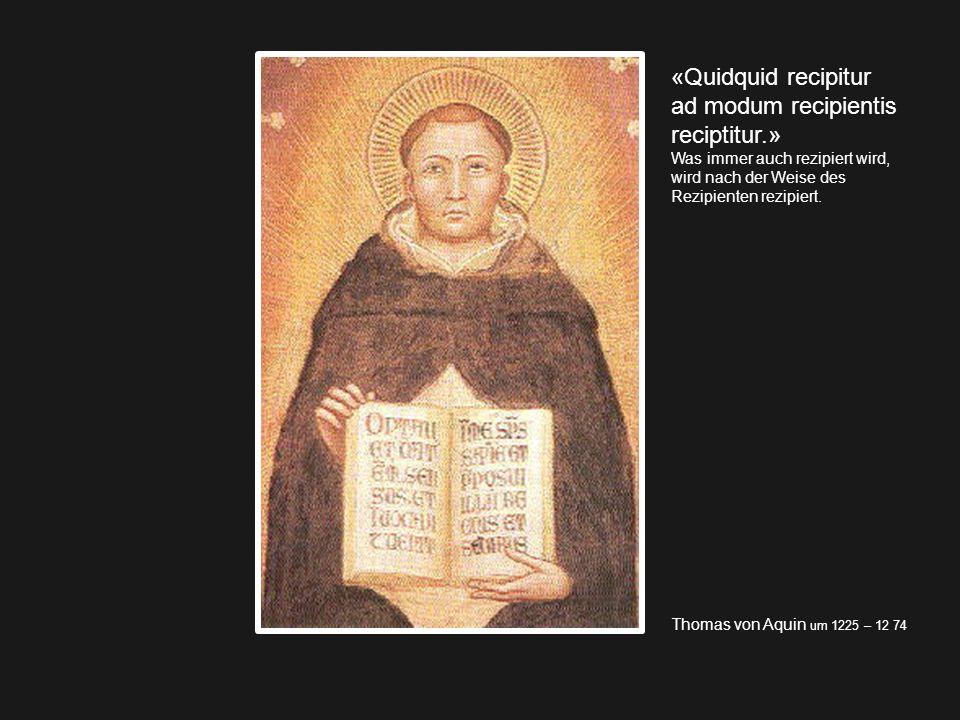 Thomas von Aquin um 1225 – 12 74 «Quidquid recipitur ad modum recipientis reciptitur.» Was immer auch rezipiert wird, wird nach der Weise des Rezipien