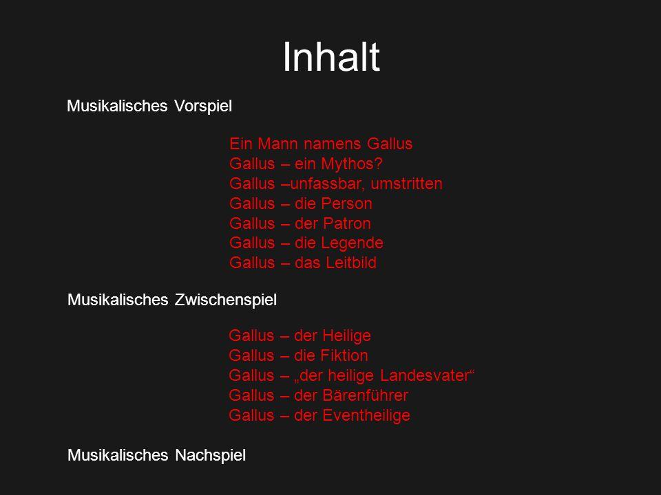 Inhalt Musikalisches Vorspiel Ein Mann namens Gallus Gallus – ein Mythos? Gallus –unfassbar, umstritten Gallus – die Person Gallus – der Patron Gallus