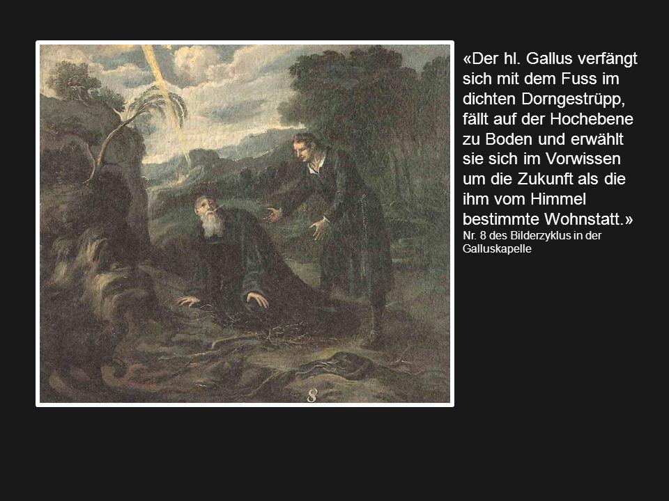 «Der hl. Gallus verfängt sich mit dem Fuss im dichten Dorngestrüpp, fällt auf der Hochebene zu Boden und erwählt sie sich im Vorwissen um die Zukunft