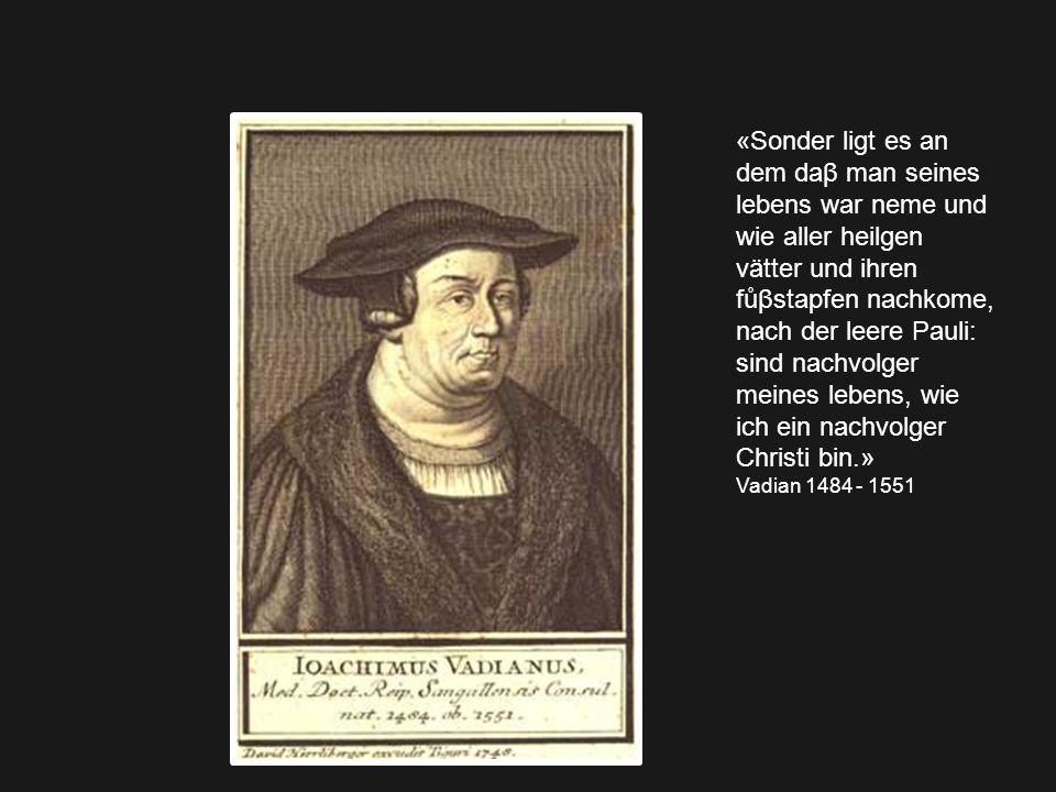 «Sonder ligt es an dem daβ man seines lebens war neme und wie aller heilgen vätter und ihren fůβstapfen nachkome, nach der leere Pauli: sind nachvolger meines lebens, wie ich ein nachvolger Christi bin.» Vadian 1484 - 1551