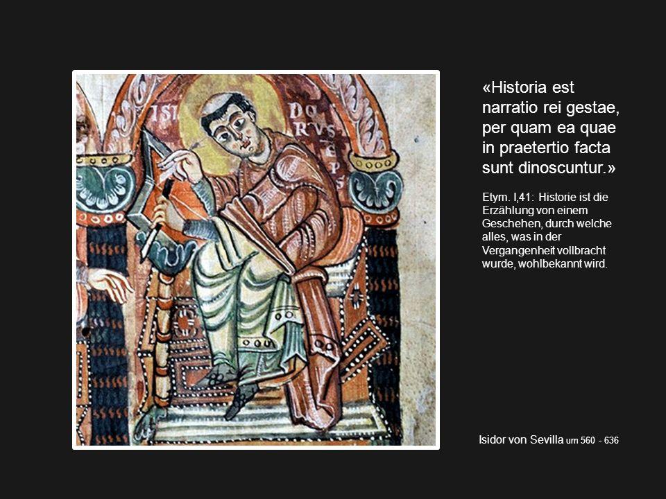 Isidor von Sevilla um 560 - 636 «Historia est narratio rei gestae, per quam ea quae in praetertio facta sunt dinoscuntur.» Etym. I,41: Historie ist di