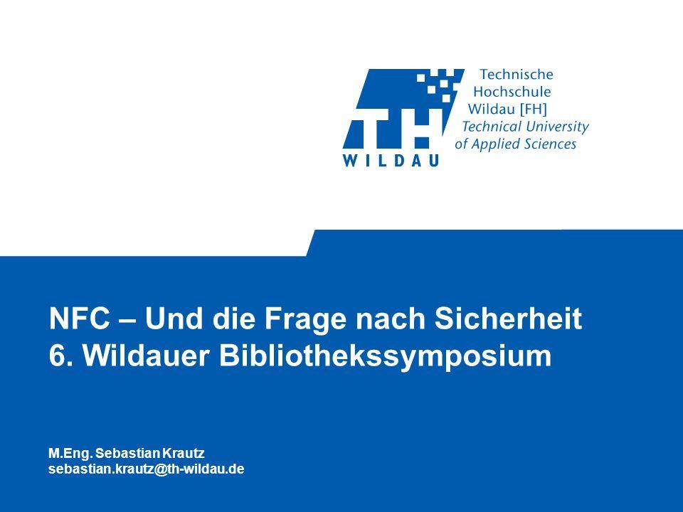 NFC – Und die Frage nach Sicherheit 6. Wildauer Bibliothekssymposium M.Eng. Sebastian Krautz sebastian.krautz@th-wildau.de