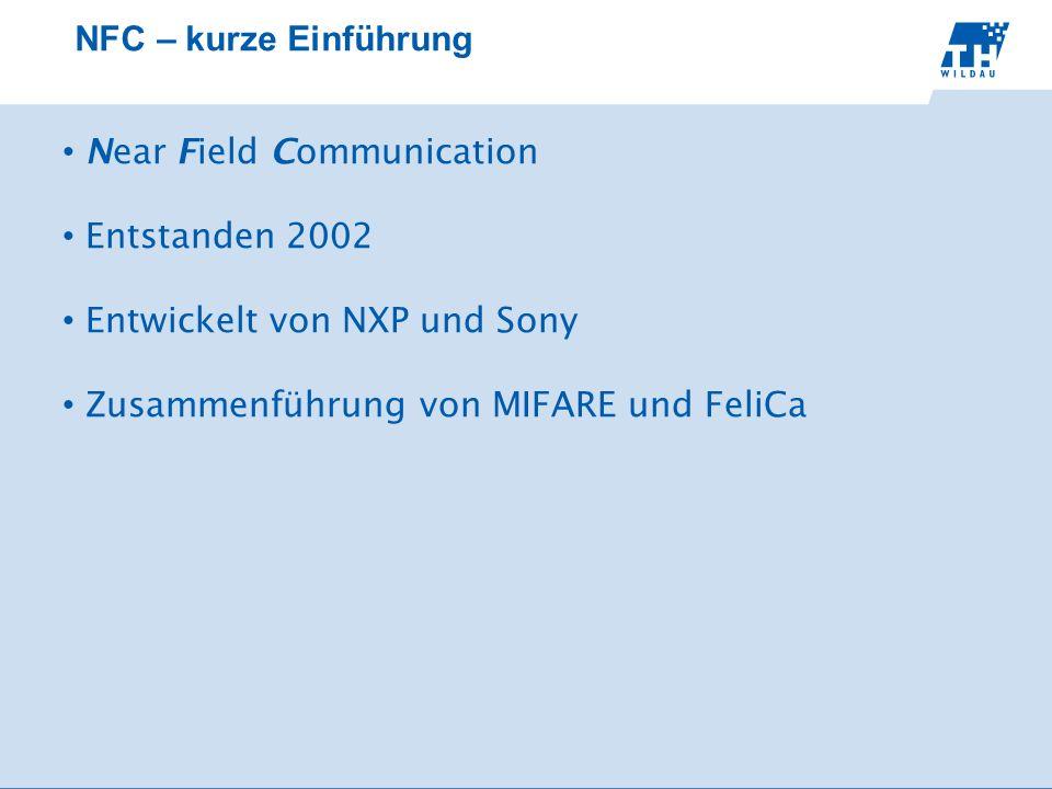 NFC – kurze Einführung Near Field Communication Entstanden 2002 Entwickelt von NXP und Sony Zusammenführung von MIFARE und FeliCa