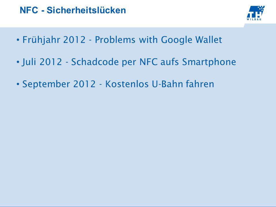 NFC - Sicherheitslücken Frühjahr 2012 - Problems with Google Wallet Juli 2012 - Schadcode per NFC aufs Smartphone September 2012 - Kostenlos U-Bahn fahren