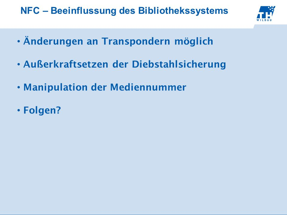 NFC – Beeinflussung des Bibliothekssystems Änderungen an Transpondern möglich Außerkraftsetzen der Diebstahlsicherung Manipulation der Mediennummer Folgen?