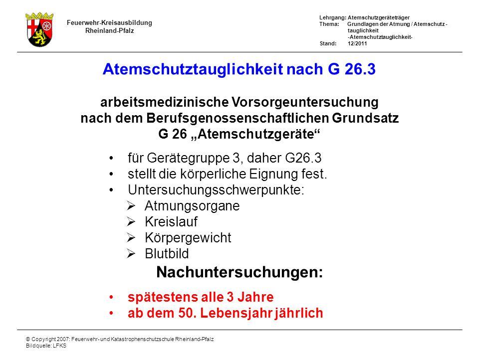 Lehrgang: Atemschutzgeräteträger Thema: Grundlagen der Atmung / Atemschutz - tauglichkeit -Atemschutztauglichkeit- Stand: 12/2011 Feuerwehr-Kreisausbildung Rheinland-Pfalz © Copyright 2007: Feuerwehr- und Katastrophenschutzschule Rheinland-Pfalz Bildquelle: LFKS Atemschutztauglichkeit nach G 26.3 arbeitsmedizinische Vorsorgeuntersuchung nach dem Berufsgenossenschaftlichen Grundsatz G 26 Atemschutzgeräte für Gerätegruppe 3, daher G26.3 stellt die körperliche Eignung fest.
