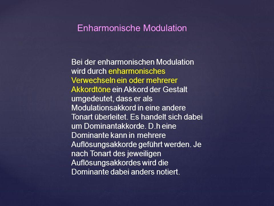 Bei der enharmonischen Modulation wird durch enharmonisches Verwechseln ein oder mehrerer Akkordtöne ein Akkord der Gestalt umgedeutet, dass er als Mo