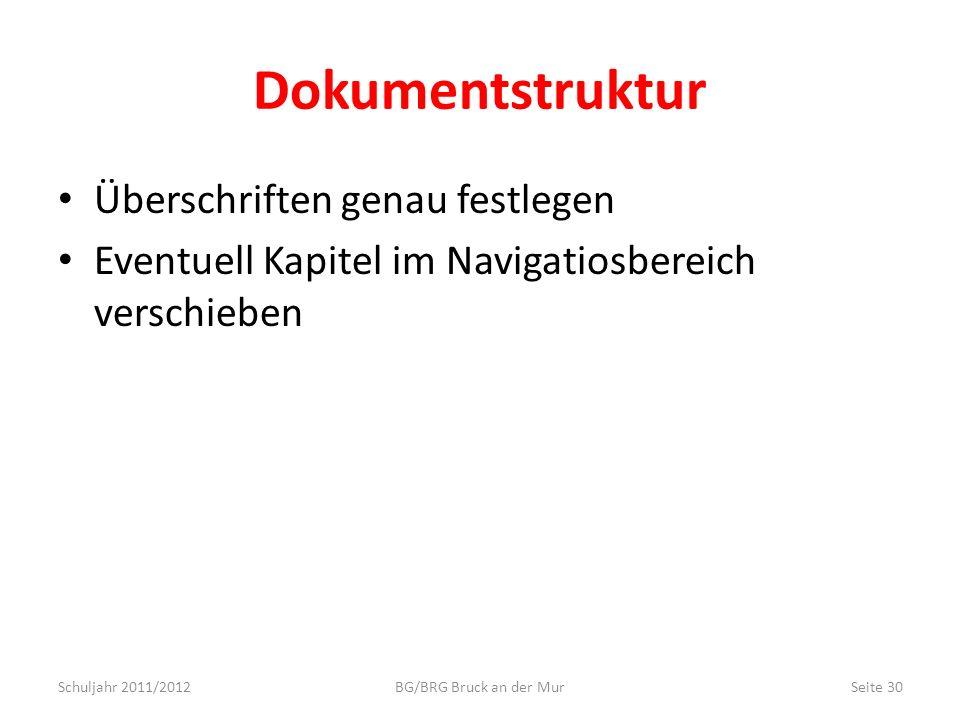 Dokumentstruktur Überschriften genau festlegen Eventuell Kapitel im Navigatiosbereich verschieben Schuljahr 2011/2012Seite 30BG/BRG Bruck an der Mur