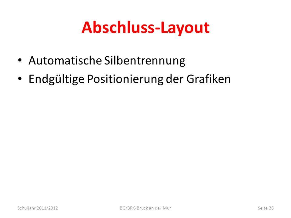 Abschluss-Layout Automatische Silbentrennung Endgültige Positionierung der Grafiken Schuljahr 2011/2012Seite 36BG/BRG Bruck an der Mur