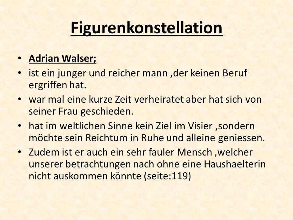 Figurenkonstellation Adrian Walser; ist ein junger und reicher mann,der keinen Beruf ergriffen hat. war mal eine kurze Zeit verheiratet aber hat sich