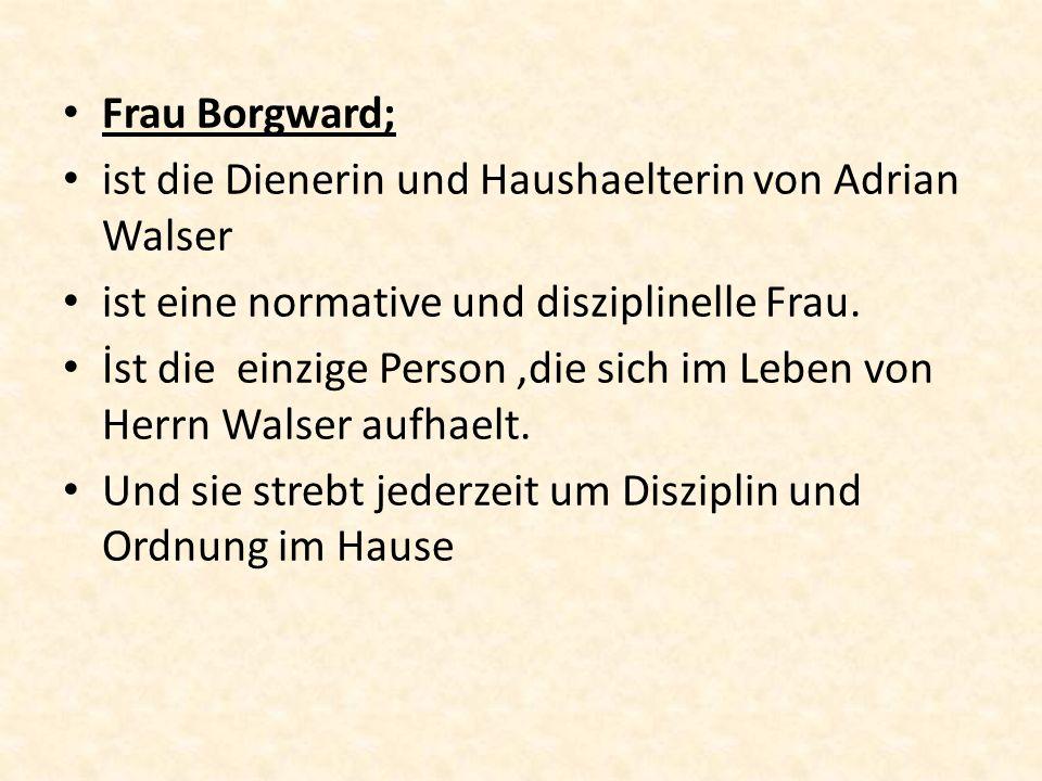 Frau Borgward; ist die Dienerin und Haushaelterin von Adrian Walser ist eine normative und disziplinelle Frau. İst die einzige Person,die sich im Lebe