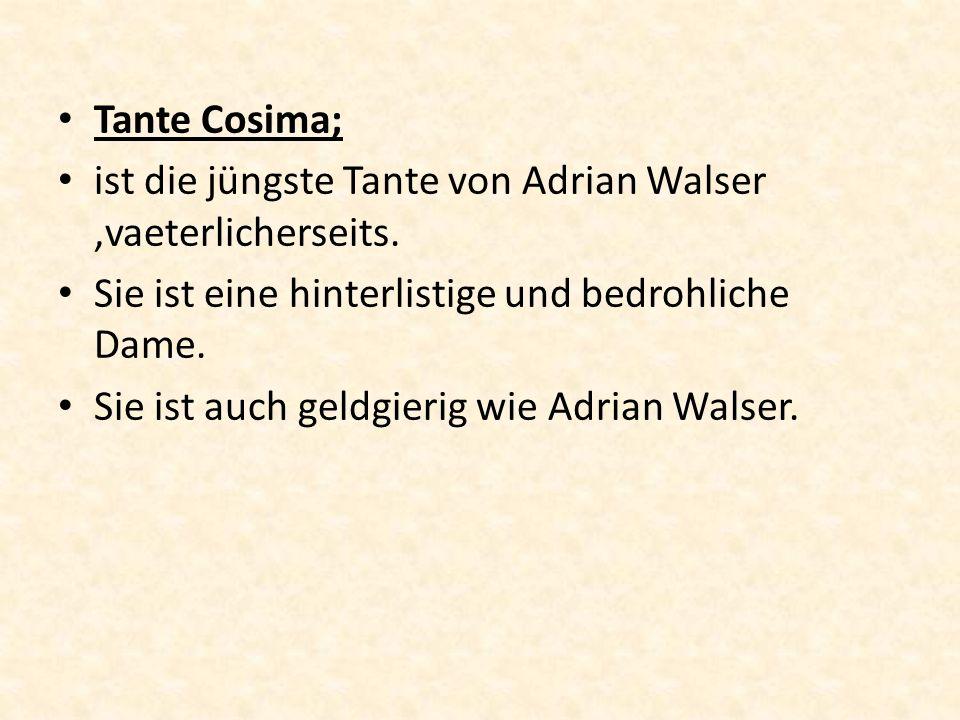 Tante Cosima; ist die jüngste Tante von Adrian Walser,vaeterlicherseits. Sie ist eine hinterlistige und bedrohliche Dame. Sie ist auch geldgierig wie