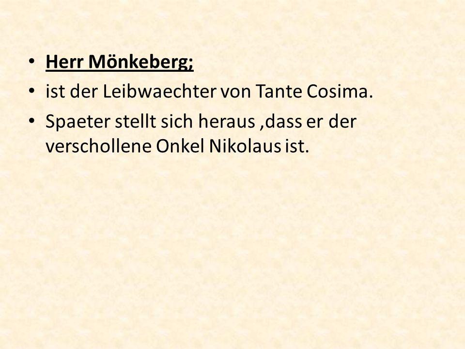 Herr Mönkeberg; ist der Leibwaechter von Tante Cosima. Spaeter stellt sich heraus,dass er der verschollene Onkel Nikolaus ist.