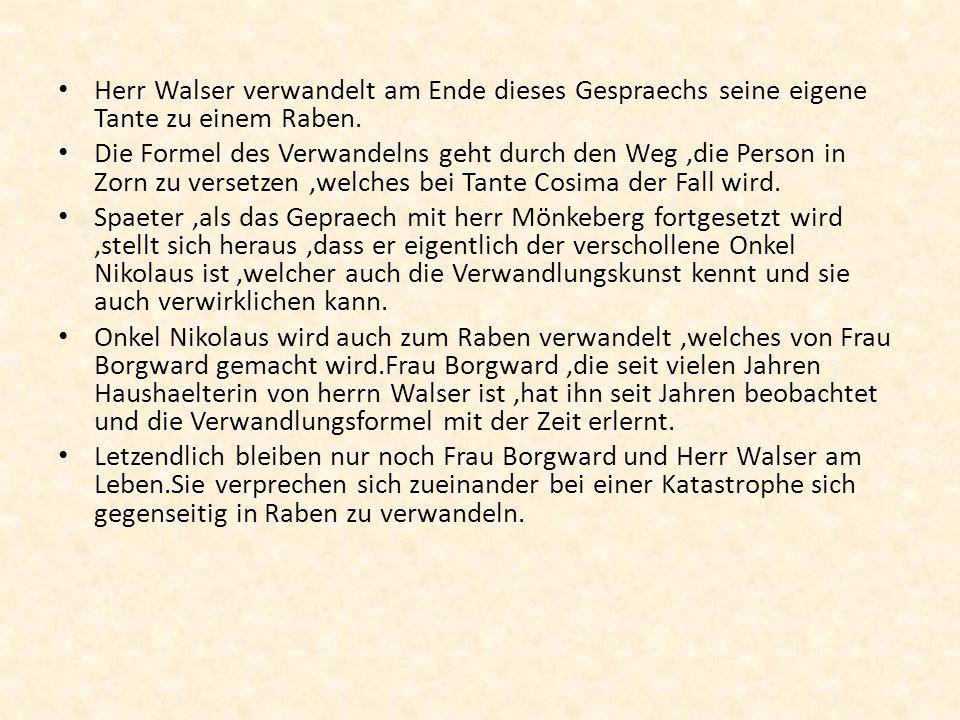 Herr Walser verwandelt am Ende dieses Gespraechs seine eigene Tante zu einem Raben. Die Formel des Verwandelns geht durch den Weg,die Person in Zorn z