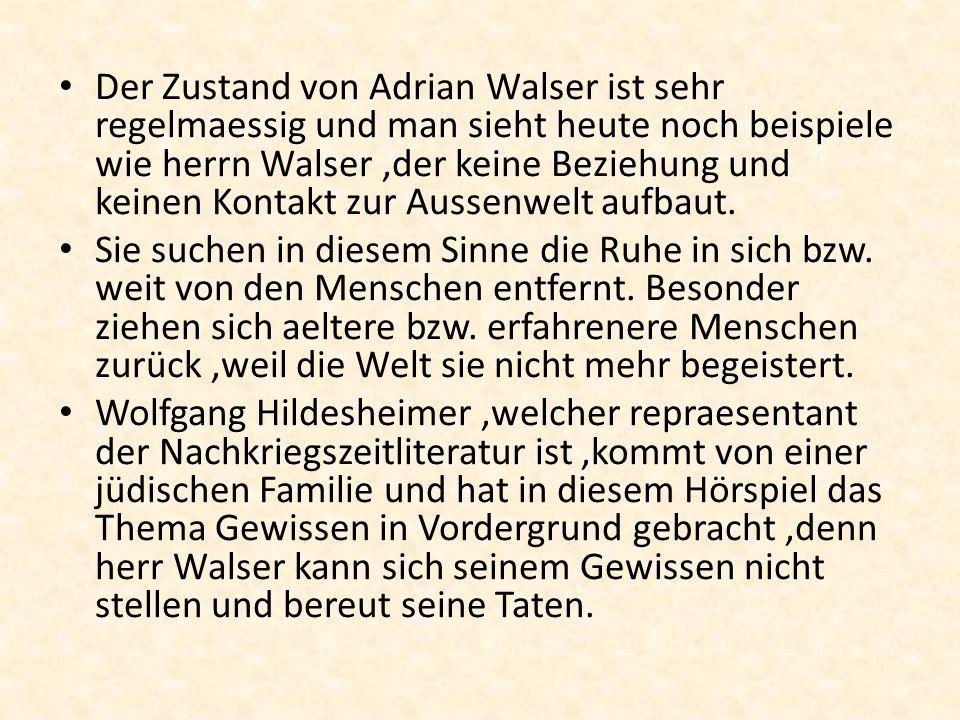 Der Zustand von Adrian Walser ist sehr regelmaessig und man sieht heute noch beispiele wie herrn Walser,der keine Beziehung und keinen Kontakt zur Aus